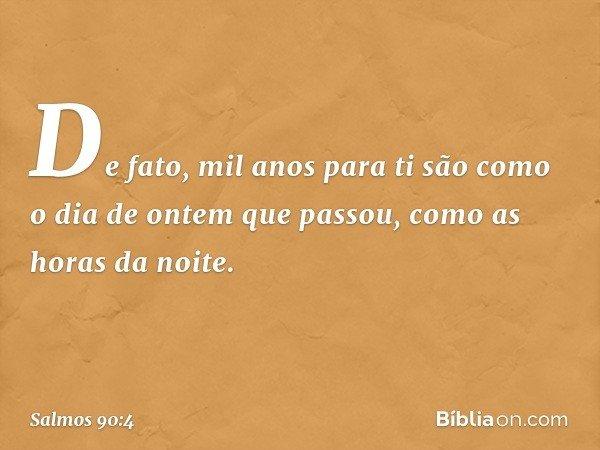 De fato, mil anos para ti são como o dia de ontem que passou, como as horas da noite. -- Salmo 90:4