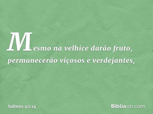 Mesmo na velhice darão fruto, permanecerão viçosos e verdejantes, -- Salmo 92:14