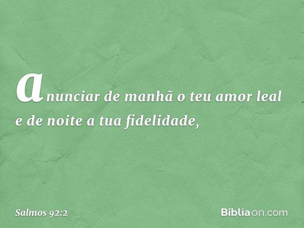 anunciar de manhã o teu amor leal e de noite a tua fidelidade, -- Salmo 92:2