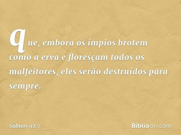 que, embora os ímpios brotem como a erva e floresçam todos os malfeitores, eles serão destruídos para sempre. -- Salmo 92:7