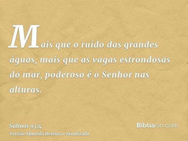 Mais que o ruído das grandes águas, mais que as vagas estrondosas do mar, poderoso é o Senhor nas alturas.
