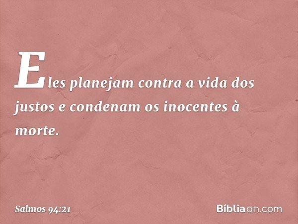 Eles planejam contra a vida dos justos e condenam os inocentes à morte. -- Salmo 94:21