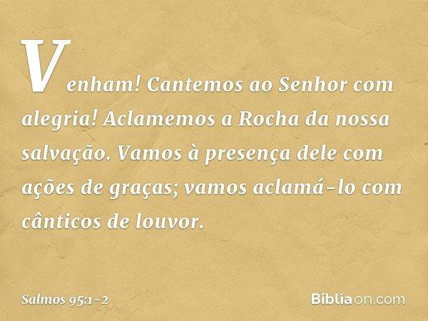 Venham! Cantemos ao Senhor com alegria! Aclamemos a Rocha da nossa salvação. Vamos à presença dele com ações de graças; vamos aclamá-lo com cânticos de louvor.