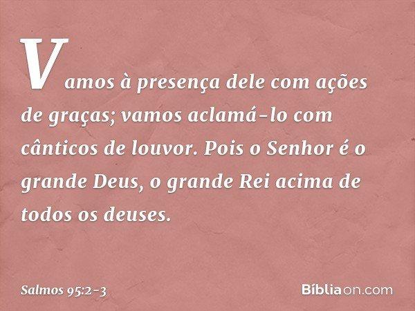 Vamos à presença dele com ações de graças; vamos aclamá-lo com cânticos de louvor. Pois o Senhor é o grande Deus, o grande Rei acima de todos os deuses. -- Salm