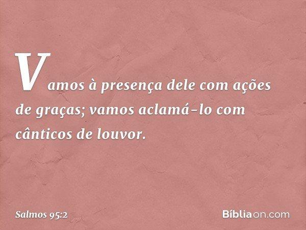 Vamos à presença dele com ações de graças; vamos aclamá-lo com cânticos de louvor. -- Salmo 95:2