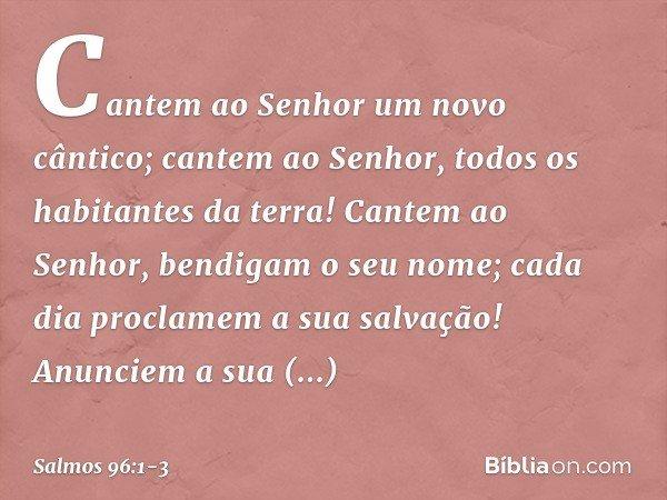 Cantem ao Senhor um novo cântico; cantem ao Senhor, todos os habitantes da terra! Cantem ao Senhor, bendigam o seu nome; cada dia proclamem a sua salvação! Anun