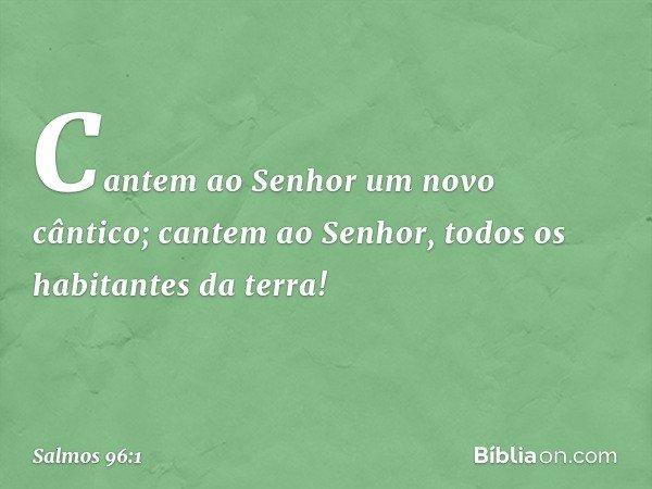 Cantem ao Senhor um novo cântico; cantem ao Senhor, todos os habitantes da terra! -- Salmo 96:1