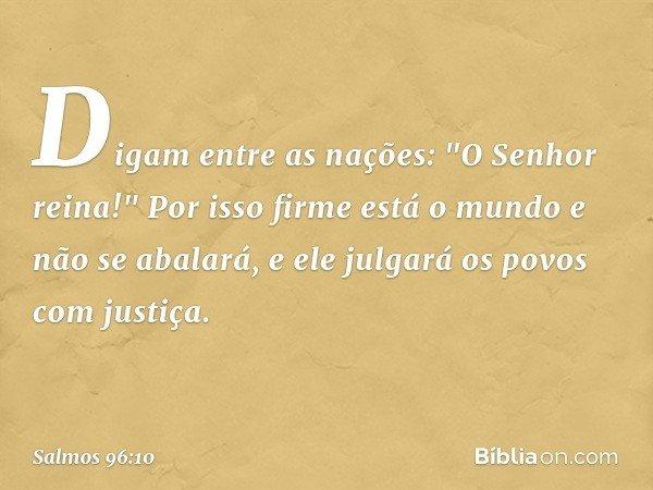 """Digam entre as nações: """"O Senhor reina!"""" Por isso firme está o mundo e não se abalará, e ele julgará os povos com justiça. -- Salmo 96:10"""