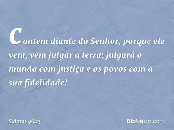 cantem diante do Senhor, porque ele vem, vem julgar a terra; julgará o mundo com justiça e os povos com a sua fidelidade! -- Salmo 96:13