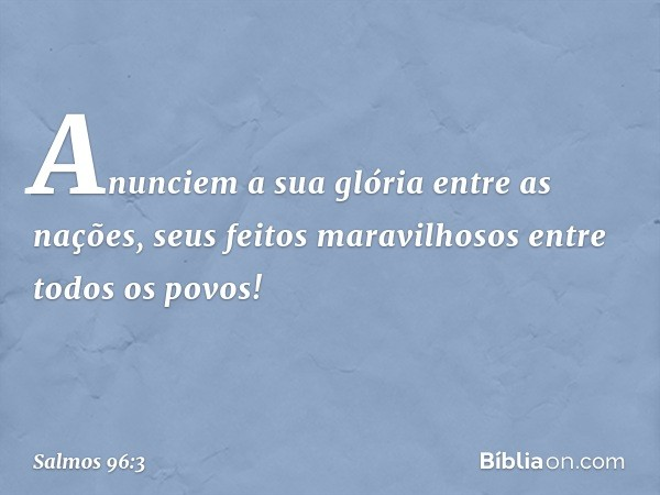 Anunciem a sua glória entre as nações, seus feitos maravilhosos entre todos os povos! -- Salmo 96:3
