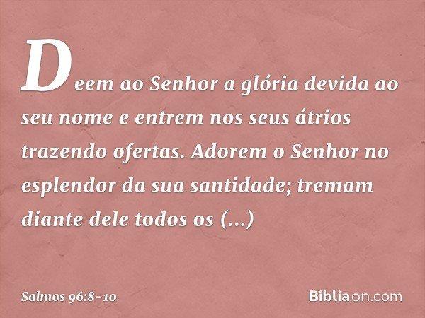 Deem ao Senhor a glória devida ao seu nome e entrem nos seus átrios trazendo ofertas. Adorem o Senhor no esplendor da sua santidade; tremam diante dele todos os