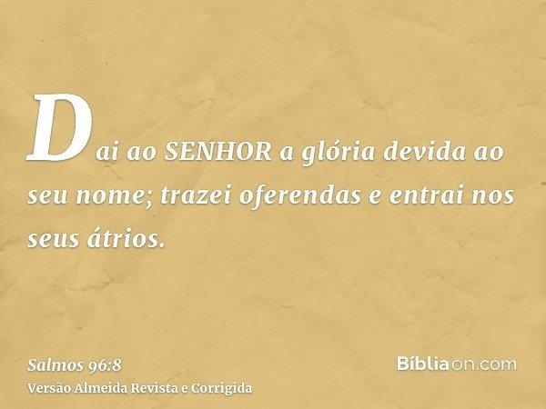 Dai ao SENHOR a glória devida ao seu nome; trazei oferendas e entrai nos seus átrios.