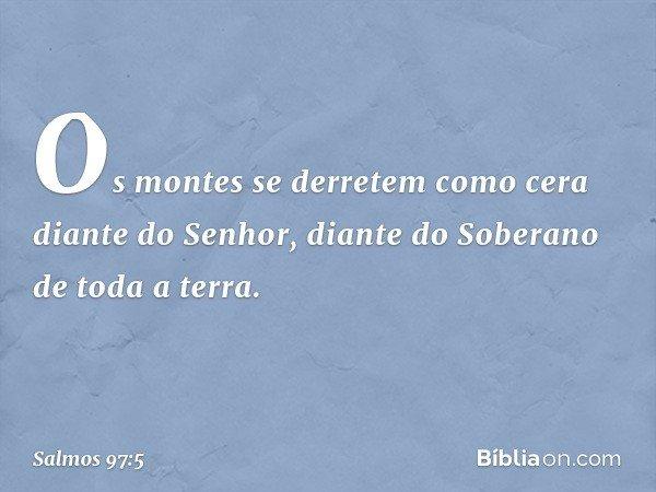 Os montes se derretem como cera diante do Senhor, diante do Soberano de toda a terra. -- Salmo 97:5