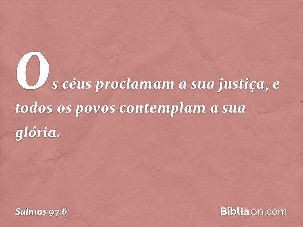 Os céus proclamam a sua justiça, e todos os povos contemplam a sua glória. -- Salmo 97:6