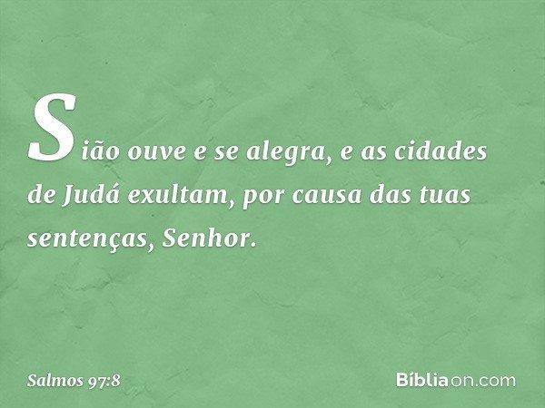 Sião ouve e se alegra, e as cidades de Judá exultam, por causa das tuas sentenças, Senhor. -- Salmo 97:8