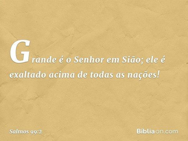 Grande é o Senhor em Sião; ele é exaltado acima de todas as nações! -- Salmo 99:2
