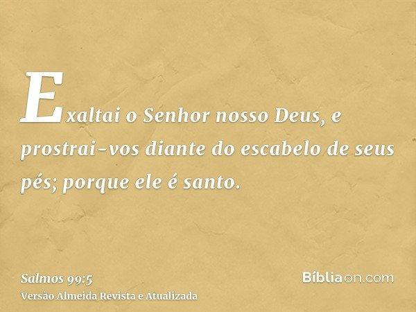 Exaltai o Senhor nosso Deus, e prostrai-vos diante do escabelo de seus pés; porque ele é santo.