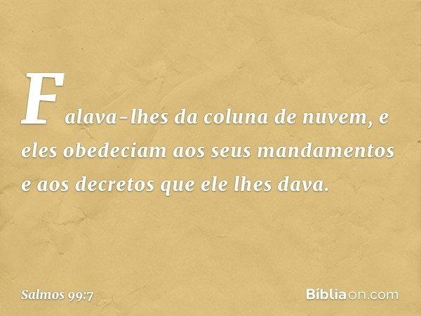 Falava-lhes da coluna de nuvem, e eles obedeciam aos seus mandamentos e aos decretos que ele lhes dava. -- Salmo 99:7
