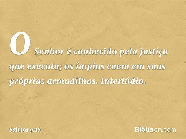 O Senhor é conhecido pela justiça que executa; os ímpios caem em suas próprias armadilhas. Interlúdio. -- Salmo 9:16