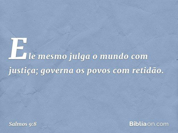 Ele mesmo julga o mundo com justiça; governa os povos com retidão. -- Salmo 9:8