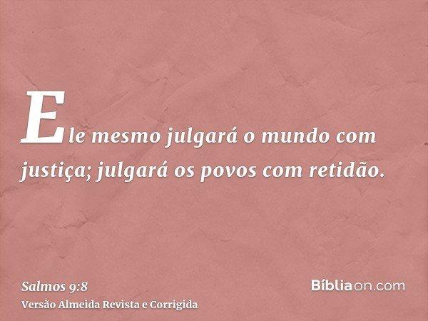 Ele mesmo julgará o mundo com justiça; julgará os povos com retidão.