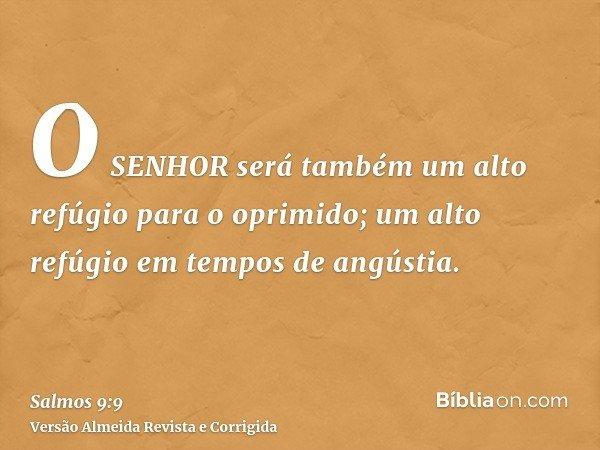 O SENHOR será também um alto refúgio para o oprimido; um alto refúgio em tempos de angústia.
