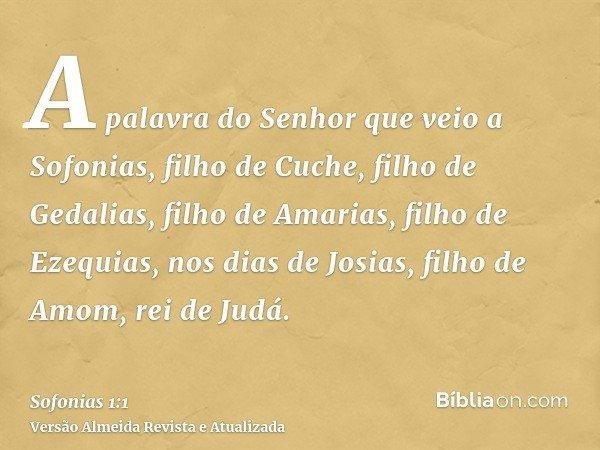 A palavra do Senhor que veio a Sofonias, filho de Cuche, filho de Gedalias, filho de Amarias, filho de Ezequias, nos dias de Josias, filho de Amom, rei de Judá.
