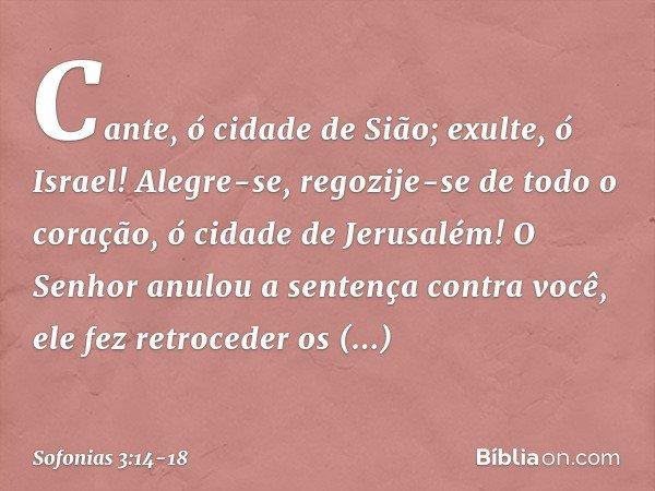 Cante, ó cidade de Sião; exulte, ó Israel! Alegre-se, regozije-se de todo o coração, ó cidade de Jerusalém! O Senhor anulou a sentença contra você, ele fez retr