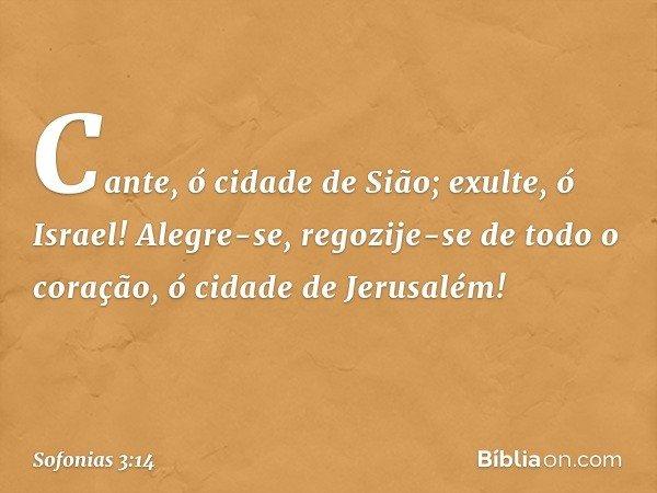 Cante, ó cidade de Sião; exulte, ó Israel! Alegre-se, regozije-se de todo o coração, ó cidade de Jerusalém! -- Sofonias 3:14