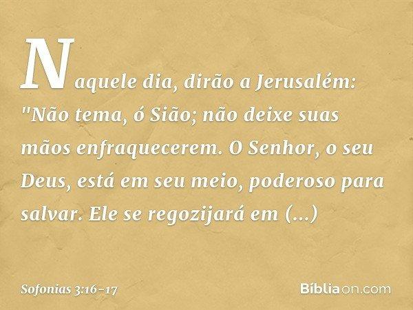 """Naquele dia, dirão a Jerusalém: """"Não tema, ó Sião; não deixe suas mãos enfraquecerem. O Senhor, o seu Deus, está em seu meio, poderoso para salvar. Ele se regoz"""