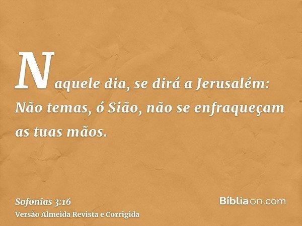 Naquele dia, se dirá a Jerusalém: Não temas, ó Sião, não se enfraqueçam as tuas mãos.