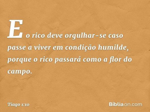 E o rico deve orgulhar-se caso passe a viver em condição humilde, porque o rico passará como a flor do campo. -- Tiago 1:10