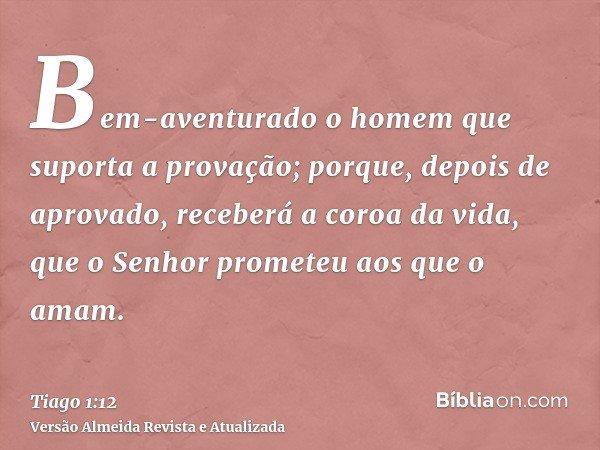 Bem-aventurado o homem que suporta a provação; porque, depois de aprovado, receberá a coroa da vida, que o Senhor prometeu aos que o amam.