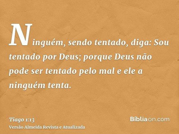 Ninguém, sendo tentado, diga: Sou tentado por Deus; porque Deus não pode ser tentado pelo mal e ele a ninguém tenta.