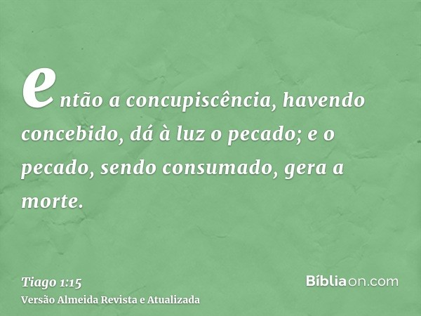 então a concupiscência, havendo concebido, dá à luz o pecado; e o pecado, sendo consumado, gera a morte.