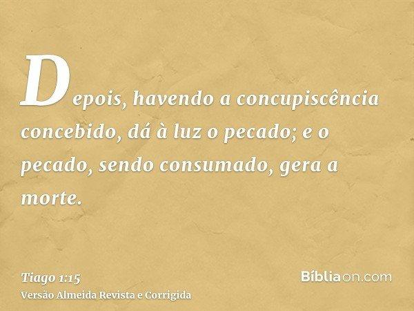 Depois, havendo a concupiscência concebido, dá à luz o pecado; e o pecado, sendo consumado, gera a morte.