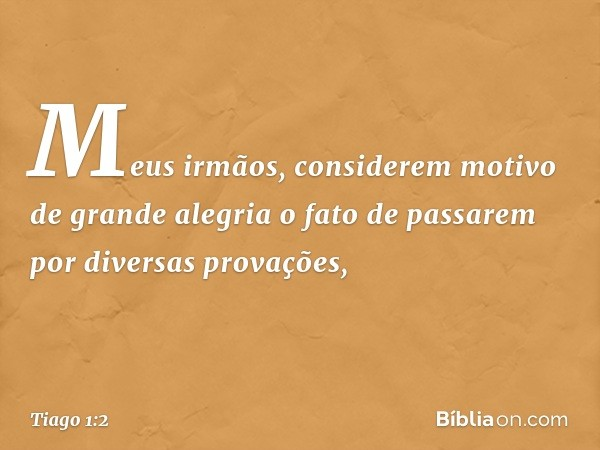 Meus irmãos, considerem motivo de grande alegria o fato de passarem por diversas provações, -- Tiago 1:2