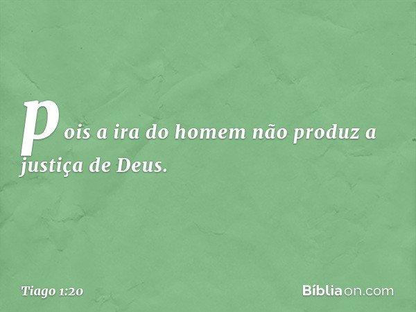 pois a ira do homem não produz a justiça de Deus. -- Tiago 1:20