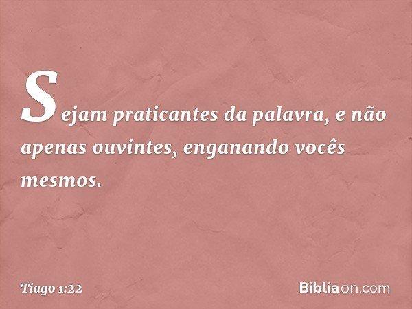 Sejam praticantes da palavra, e não apenas ouvintes, enganando vocês mesmos. -- Tiago 1:22
