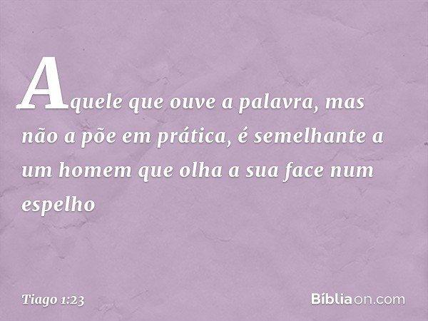 Aquele que ouve a palavra, mas não a põe em prática, é semelhante a um homem que olha a sua face num espelho -- Tiago 1:23
