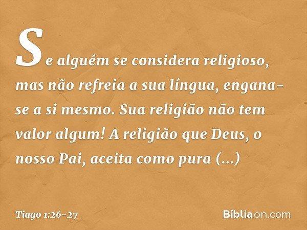 Se alguém se considera religioso, mas não refreia a sua língua, engana-se a si mesmo. Sua religião não tem valor algum! A religião que Deus, o nosso Pai, aceita