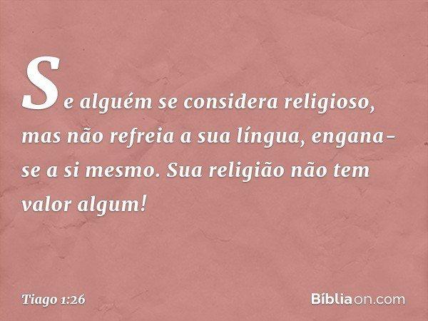 Se alguém se considera religioso, mas não refreia a sua língua, engana-se a si mesmo. Sua religião não tem valor algum! -- Tiago 1:26