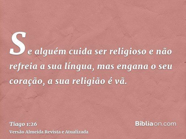 Se alguém cuida ser religioso e não refreia a sua língua, mas engana o seu coração, a sua religião é vã.