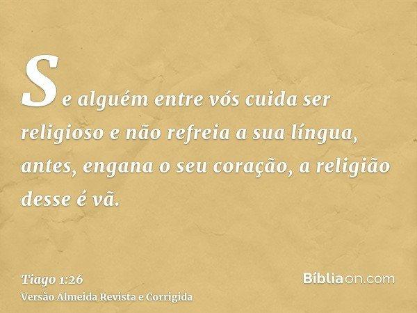 Se alguém entre vós cuida ser religioso e não refreia a sua língua, antes, engana o seu coração, a religião desse é vã.