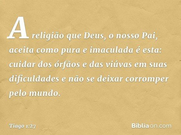 A religião que Deus, o nosso Pai, aceita como pura e imaculada é esta: cuidar dos órfãos e das viúvas em suas dificuldades e não se deixar corromper pelo mundo.