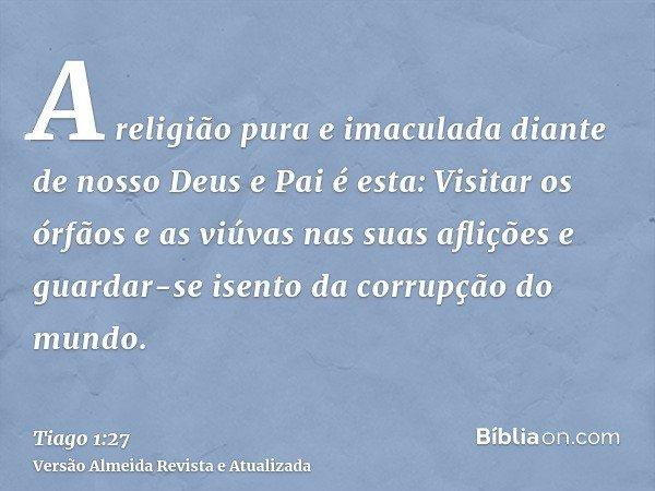 A religião pura e imaculada diante de nosso Deus e Pai é esta: Visitar os órfãos e as viúvas nas suas aflições e guardar-se isento da corrupção do mundo.