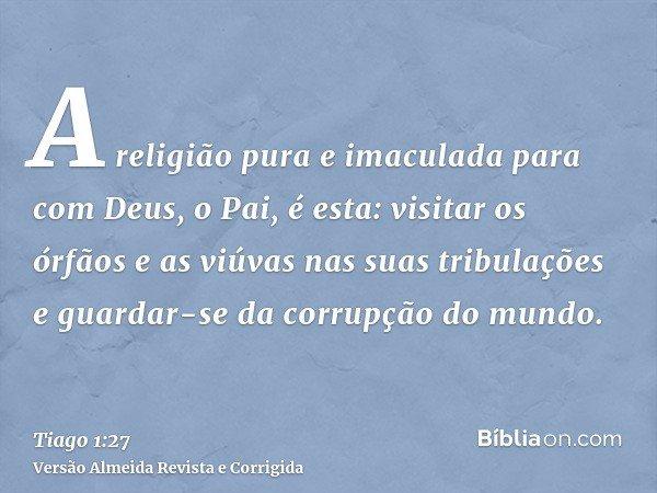 A religião pura e imaculada para com Deus, o Pai, é esta: visitar os órfãos e as viúvas nas suas tribulações e guardar-se da corrupção do mundo.