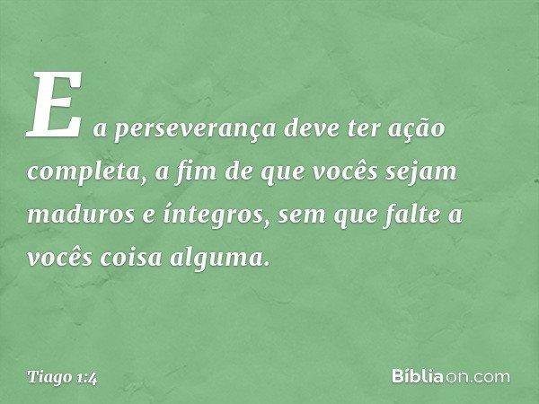 E a perseverança deve ter ação completa, a fim de que vocês sejam maduros e íntegros, sem que falte a vocês coisa alguma. -- Tiago 1:4