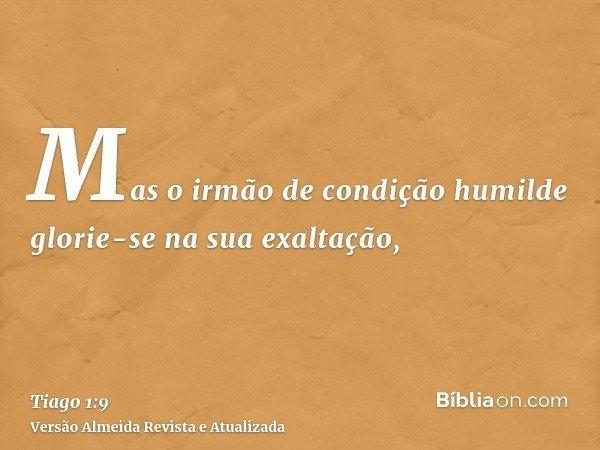 Mas o irmão de condição humilde glorie-se na sua exaltação,