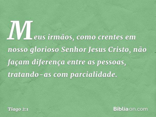 Meus irmãos, como crentes em nosso glorioso Senhor Jesus Cristo, não façam diferença entre as pessoas, tratando-as com parcialidade. -- Tiago 2:1